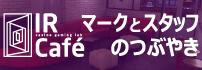 IR Cafe マークとスタッフのつぶやき